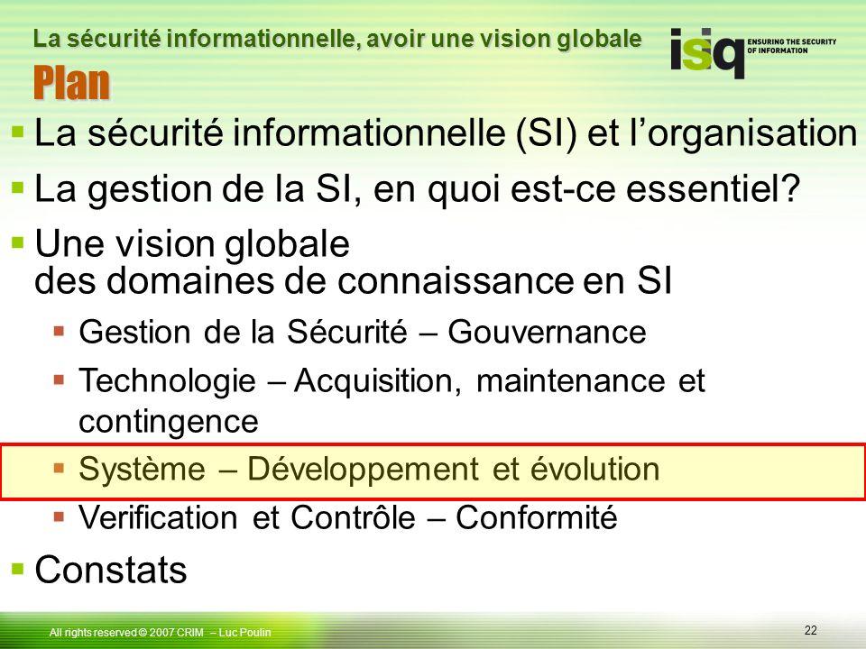 22 Tous droits réservés © 2006 ISIQ LP 22 All rights reserved © 2007 CRIM PlanPlan – Luc Poulin La sécurité informationnelle, avoir une vision globale La sécurité informationnelle (SI) et lorganisation La gestion de la SI, en quoi est-ce essentiel.