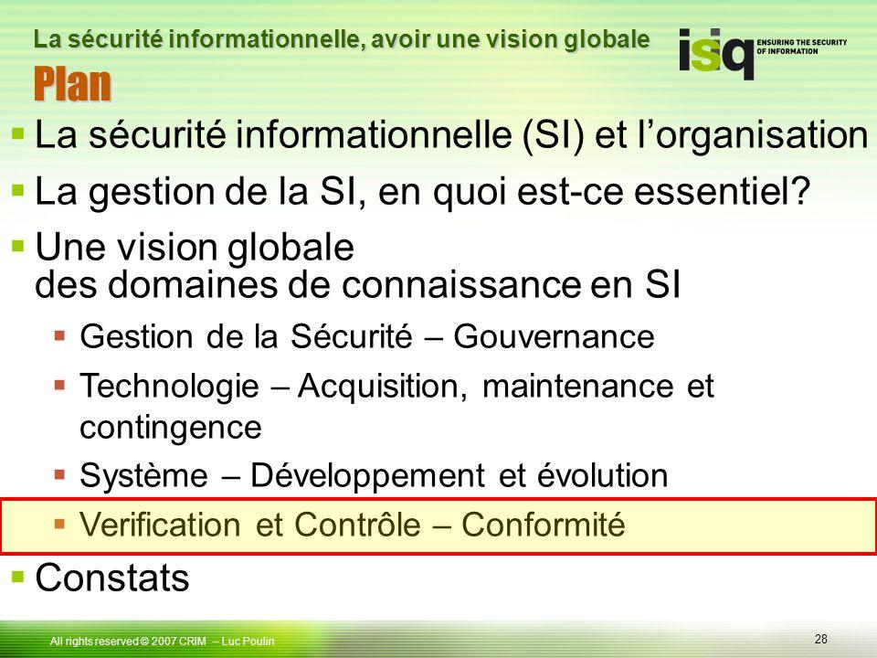28 Tous droits réservés © 2006 ISIQ LP 28 All rights reserved © 2007 CRIM PlanPlan – Luc Poulin La sécurité informationnelle, avoir une vision globale La sécurité informationnelle (SI) et lorganisation La gestion de la SI, en quoi est-ce essentiel.
