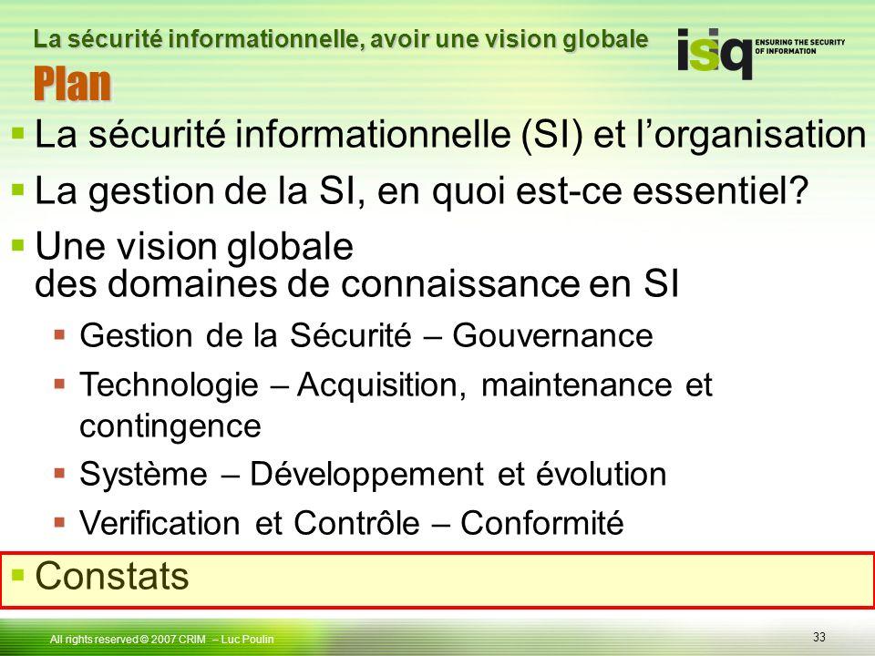 33 Tous droits réservés © 2006 ISIQ LP 33 All rights reserved © 2007 CRIM PlanPlan – Luc Poulin La sécurité informationnelle, avoir une vision globale La sécurité informationnelle (SI) et lorganisation La gestion de la SI, en quoi est-ce essentiel.