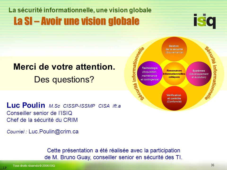 36 Tous droits réservés © 2006 ISIQ LP La sécurité informationnelle, une vision globale La SI – Avoir une vision globale Merci de votre attention.