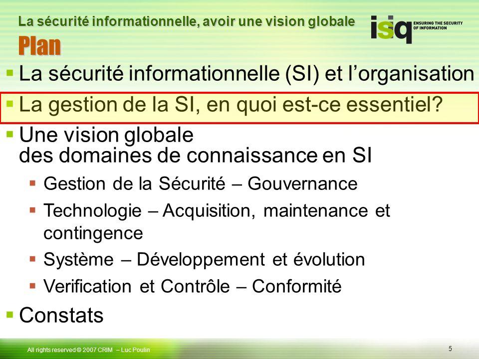 5 Tous droits réservés © 2006 ISIQ LP 5 All rights reserved © 2007 CRIM PlanPlan – Luc Poulin La sécurité informationnelle, avoir une vision globale La sécurité informationnelle (SI) et lorganisation La gestion de la SI, en quoi est-ce essentiel.