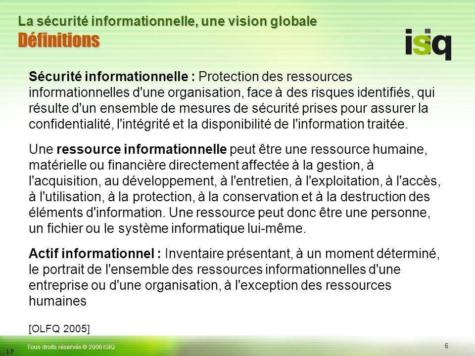 6 Tous droits réservés © 2006 ISIQ LP La sécurité informationnelle, une vision globale Définitions Sécurité informationnelle : Protection des ressources informationnelles d une organisation, face à des risques identifiés, qui résulte d un ensemble de mesures de sécurité prises pour assurer la confidentialité, l intégrité et la disponibilité de l information traitée.