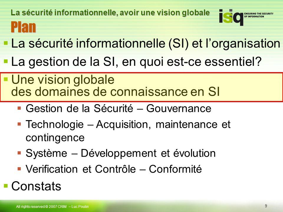9 Tous droits réservés © 2006 ISIQ LP 9 All rights reserved © 2007 CRIM PlanPlan – Luc Poulin La sécurité informationnelle, avoir une vision globale La sécurité informationnelle (SI) et lorganisation La gestion de la SI, en quoi est-ce essentiel.