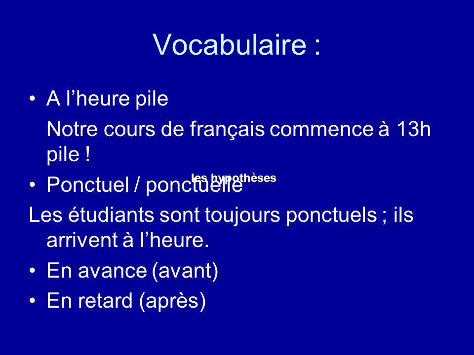 Vocabulaire : A lheure pile Notre cours de français commence à 13h pile ! Ponctuel / ponctuelle Les étudiants sont toujours ponctuels ; ils arrivent à
