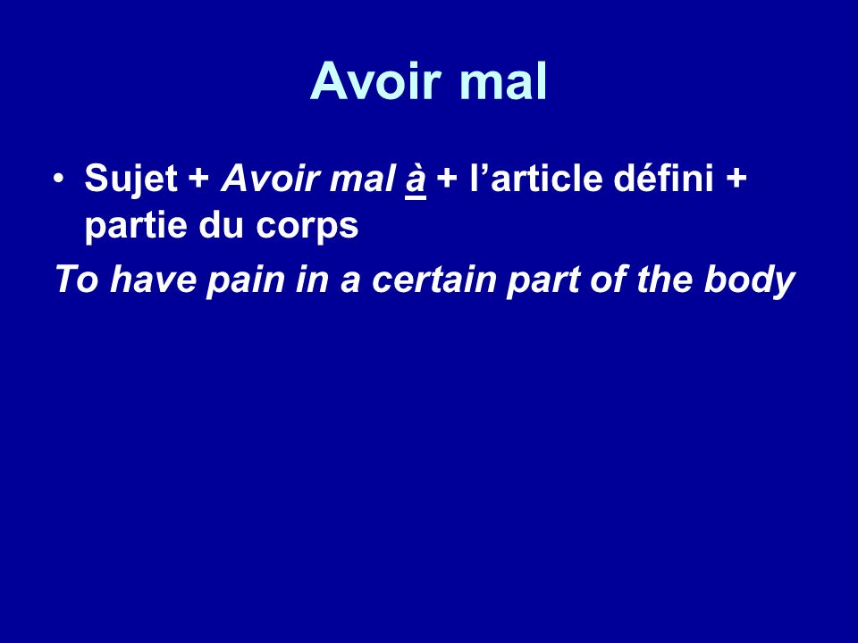 Avoir mal Sujet + Avoir mal à + larticle défini + partie du corps To have pain in a certain part of the body