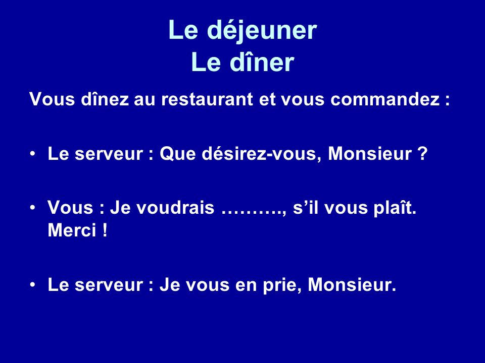 Le déjeuner Le dîner Vous dînez au restaurant et vous commandez : Le serveur : Que désirez-vous, Monsieur ? Vous : Je voudrais ………., sil vous plaît. M