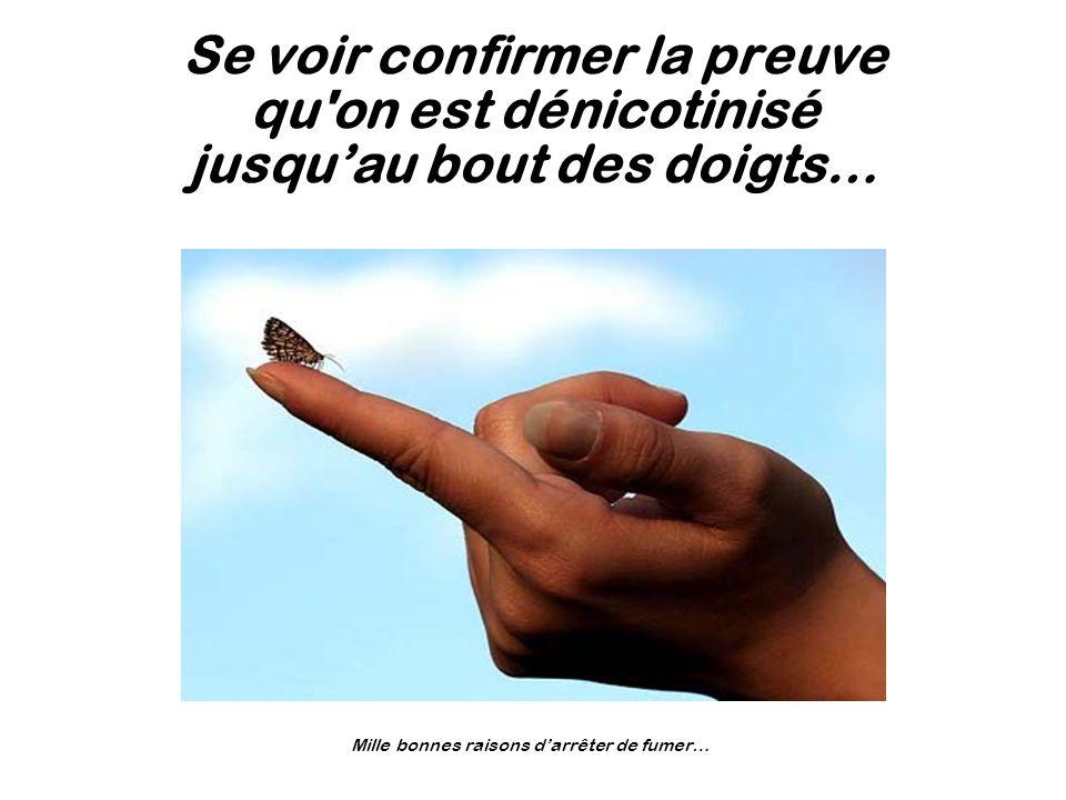 Se voir confirmer la preuve qu'on est dénicotinisé jusquau bout des doigts… Mille bonnes raisons darrêter de fumer…