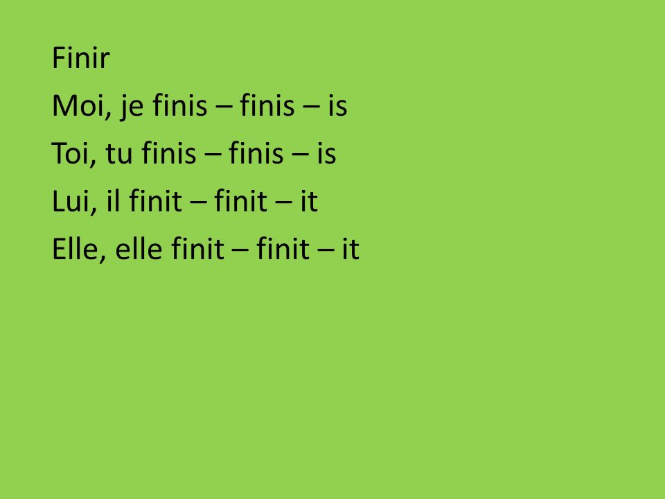 Finir Moi, je finis – finis – is Toi, tu finis – finis – is Lui, il finit – finit – it Elle, elle finit – finit – it