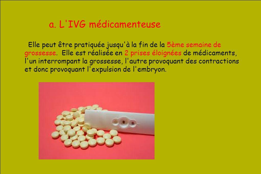 a. L'IVG médicamenteuse Elle peut être pratiquée jusqu'à la fin de la 5ème semaine de grossesse. Elle est réalisée en 2 prises éloignées de médicament