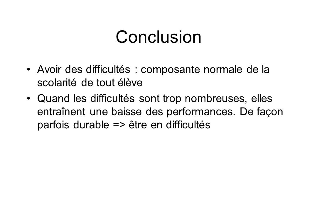 Conclusion Avoir des difficultés : composante normale de la scolarité de tout élève Quand les difficultés sont trop nombreuses, elles entraînent une b