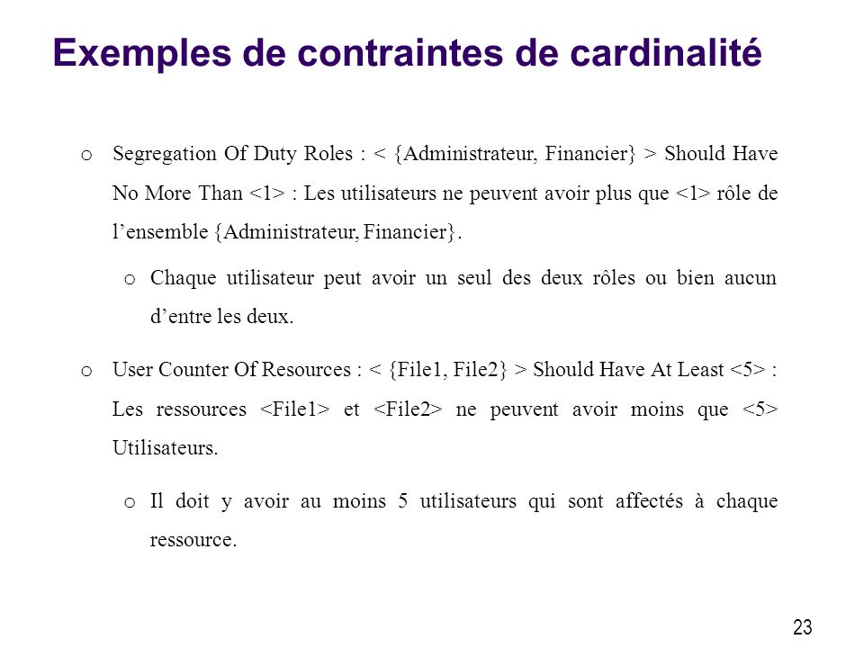 Exemples de contraintes de cardinalité 23 o Segregation Of Duty Roles : Should Have No More Than : Les utilisateurs ne peuvent avoir plus que rôle de lensemble {Administrateur, Financier}.