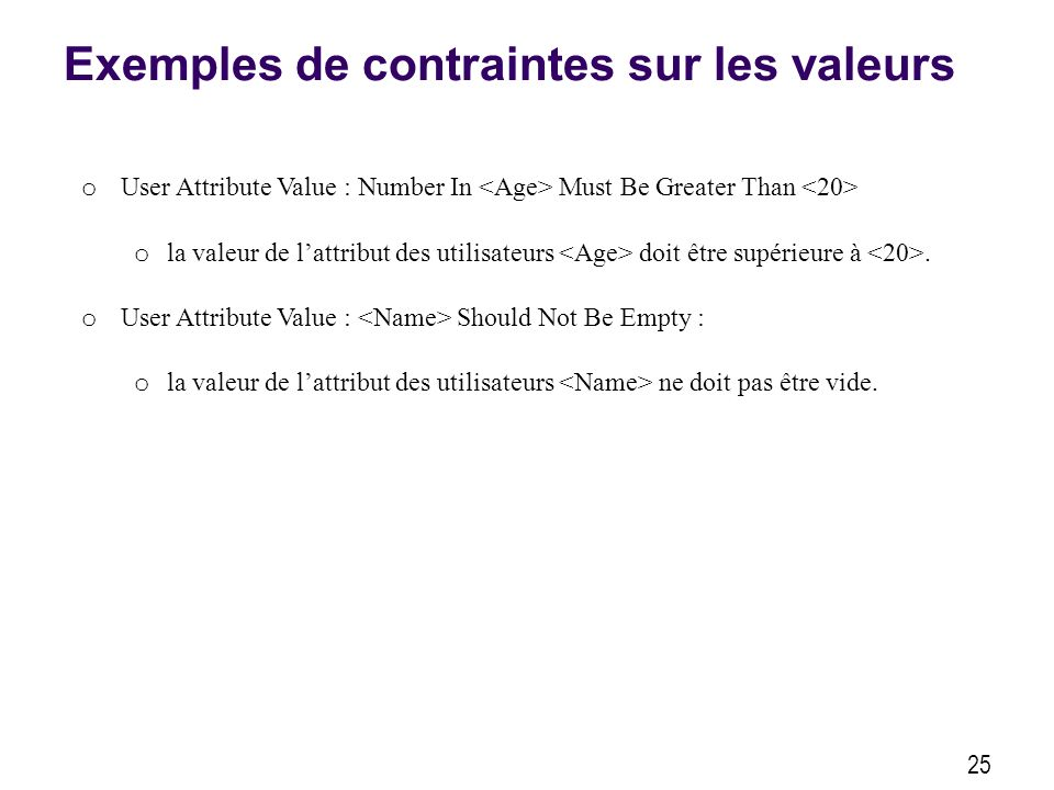 Exemples de contraintes sur les valeurs 25 o User Attribute Value : Number In Must Be Greater Than o la valeur de lattribut des utilisateurs doit être supérieure à.