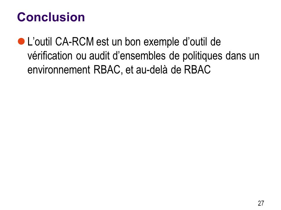 Conclusion Loutil CA-RCM est un bon exemple doutil de vérification ou audit densembles de politiques dans un environnement RBAC, et au-delà de RBAC 27