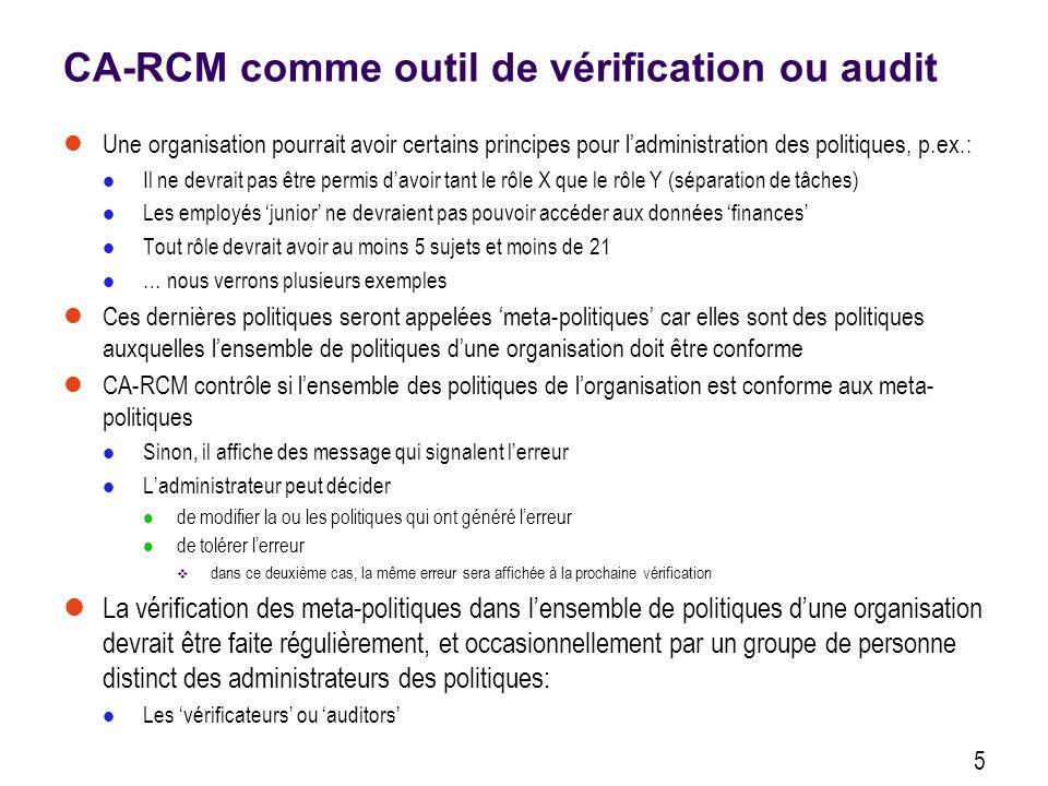 CA-RCM comme outil de vérification ou audit Une organisation pourrait avoir certains principes pour ladministration des politiques, p.ex.: Il ne devra