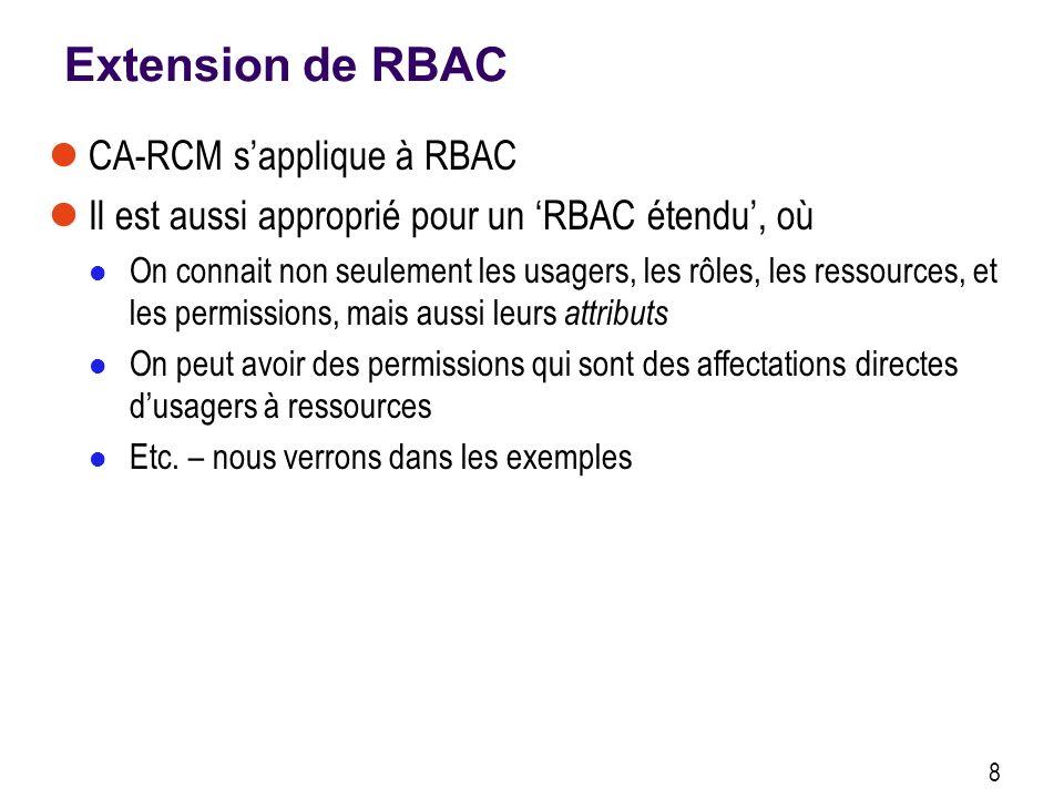 Extension de RBAC CA-RCM sapplique à RBAC Il est aussi approprié pour un RBAC étendu, où On connait non seulement les usagers, les rôles, les ressources, et les permissions, mais aussi leurs attributs On peut avoir des permissions qui sont des affectations directes dusagers à ressources Etc.