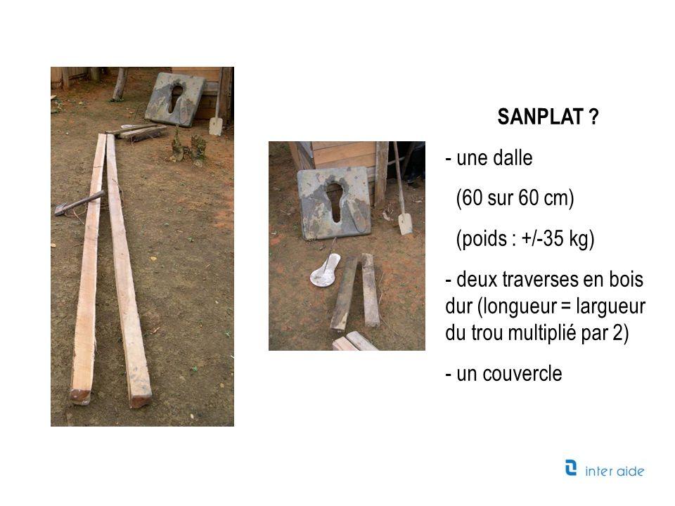 SANPLAT ? - une dalle (60 sur 60 cm) (poids : +/-35 kg) - deux traverses en bois dur (longueur = largueur du trou multiplié par 2) - un couvercle