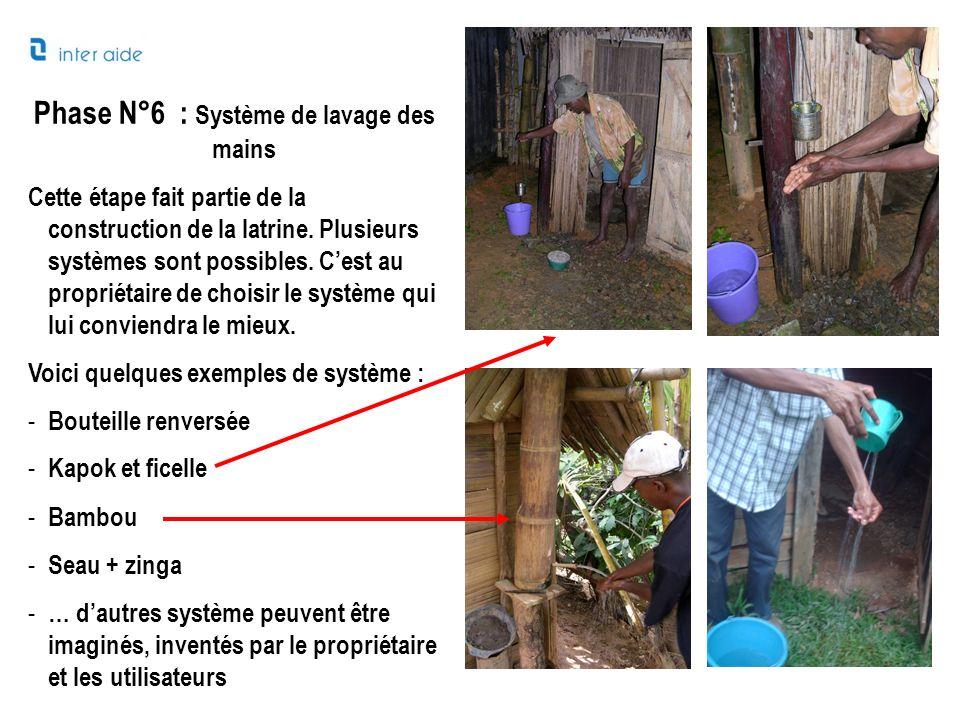 Phase N°6 : Système de lavage des mains Cette étape fait partie de la construction de la latrine. Plusieurs systèmes sont possibles. Cest au propriéta