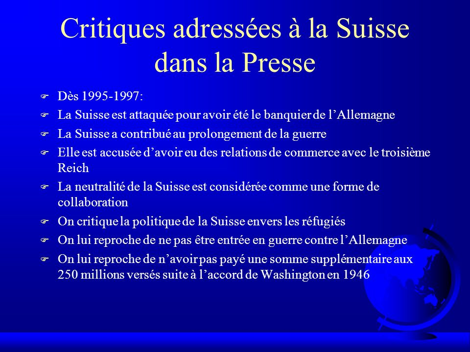 Critiques adressées à la Suisse dans la Presse F Dès 1995-1997: F La Suisse est attaquée pour avoir été le banquier de lAllemagne F La Suisse a contri