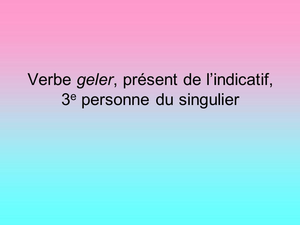 Verbe geler, présent de lindicatif, 3 e personne du singulier