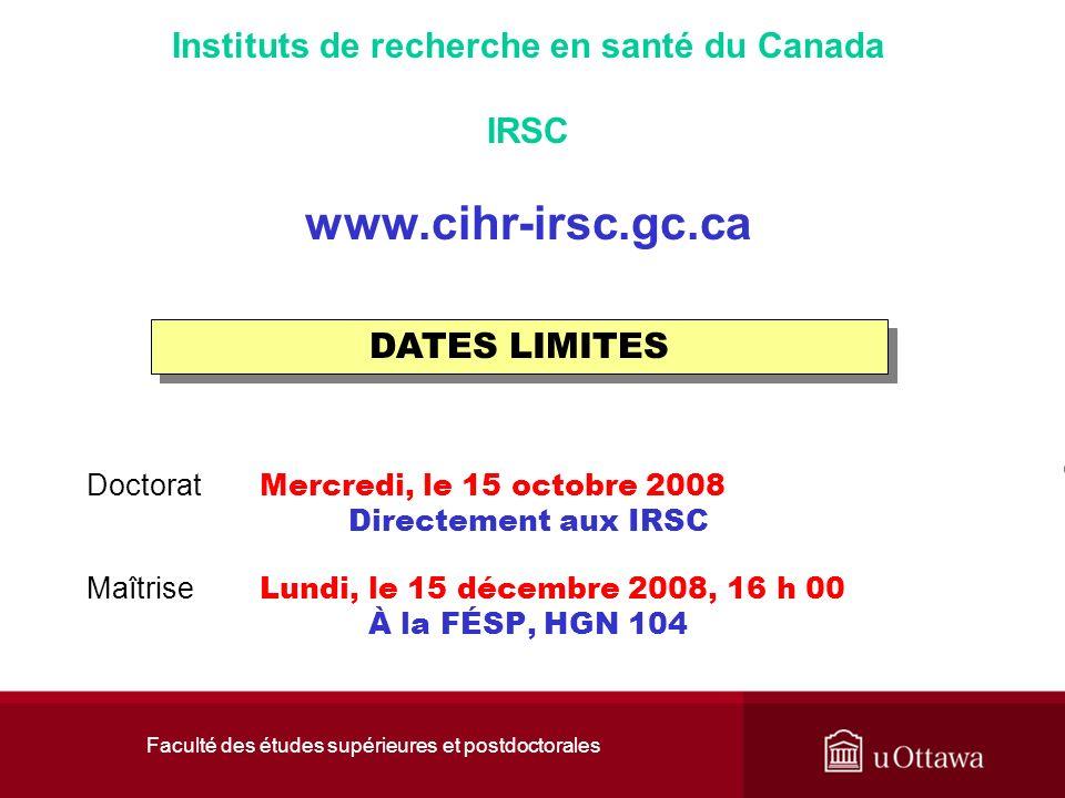 Faculté des études supérieures et postdoctorales Instituts de recherche en santé du Canada IRSC www.cihr-irsc.gc.ca Doctorat Mercredi, le 15 octobre 2008 Directement aux IRSC Maîtrise Lundi, le 15 décembre 2008, 16 h 00 À la FÉSP, HGN 104 DATES LIMITES