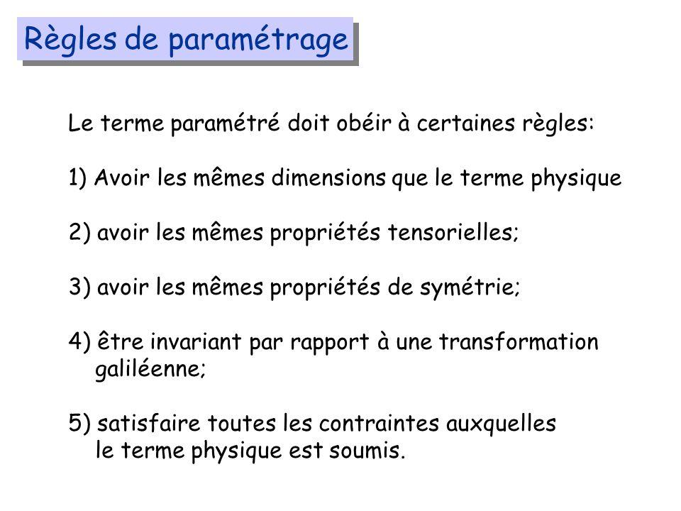 Règles de paramétrage Le terme paramétré doit obéir à certaines règles: 1) Avoir les mêmes dimensions que le terme physique 2) avoir les mêmes propriétés tensorielles; 3) avoir les mêmes propriétés de symétrie; 4) être invariant par rapport à une transformation galiléenne; 5) satisfaire toutes les contraintes auxquelles le terme physique est soumis.