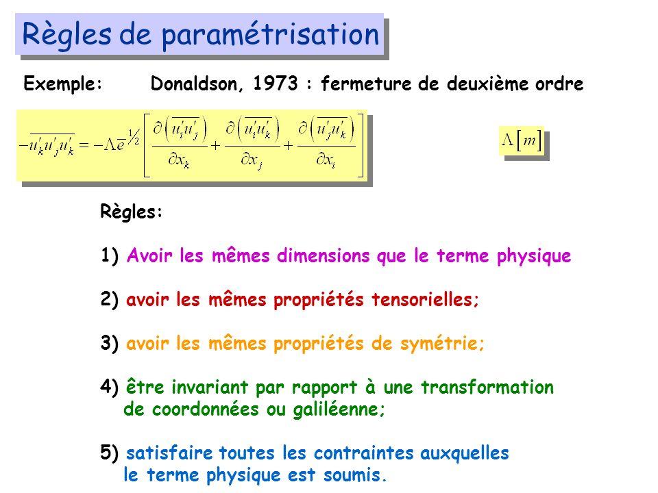 Règles de paramétrisation Exemple:Donaldson, 1973 : fermeture de deuxième ordre Règles: 1) Avoir les mêmes dimensions que le terme physique 2) avoir les mêmes propriétés tensorielles; 3) avoir les mêmes propriétés de symétrie; 4) être invariant par rapport à une transformation de coordonnées ou galiléenne; 5) satisfaire toutes les contraintes auxquelles le terme physique est soumis.
