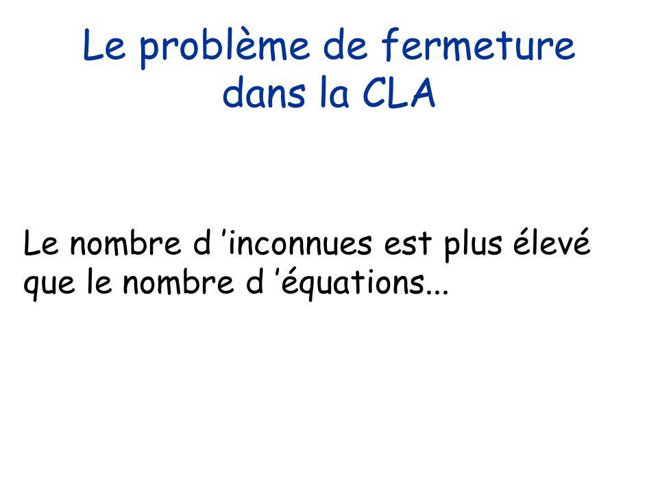 Le problème de fermeture dans la CLA Le nombre d inconnues est plus élevé que le nombre d équations...