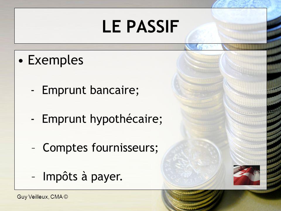 Guy Veilleux, CMA © LE PASSIF Exemples - Emprunt bancaire; - Emprunt hypothécaire; – Comptes fournisseurs; – Impôts à payer.