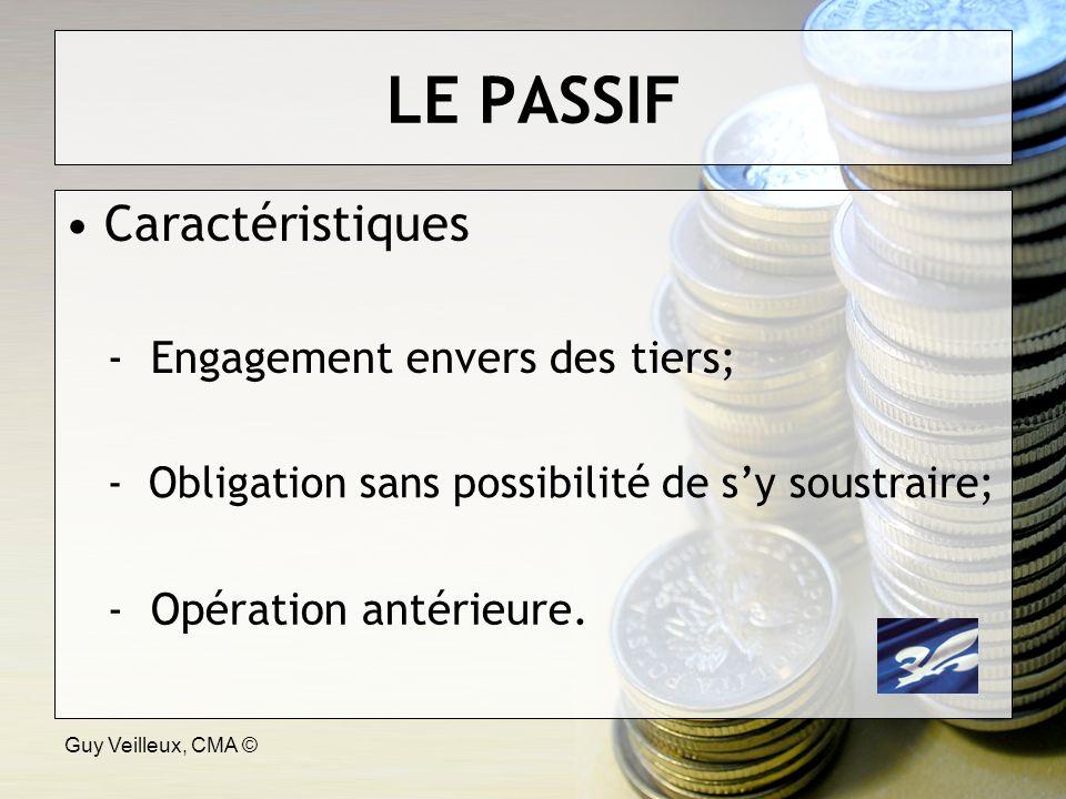 Guy Veilleux, CMA © LE PASSIF Caractéristiques - Engagement envers des tiers; - Obligation sans possibilité de sy soustraire; - Opération antérieure.