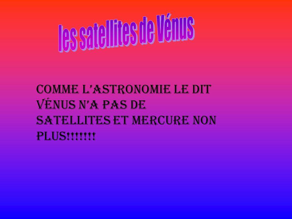 Comme lastronomie le dit Vénus na pas de satellites et Mercure non plus!!!!!!!
