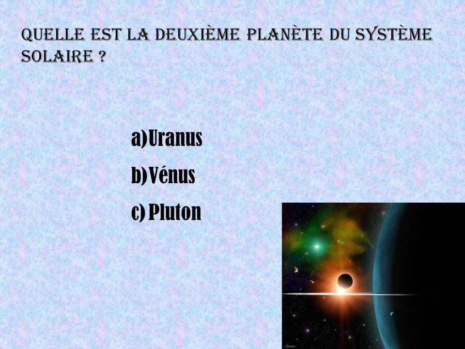 Quelle est la deuxième planète du système solaire ? a)Uranus b)Vénus c)Pluton