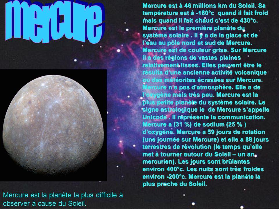 Mercure est à 46 millions km du Soleil. Sa température est à -180°c quand il fait froid mais quand il fait chaud cest de 430°c. Mercure est la premièr