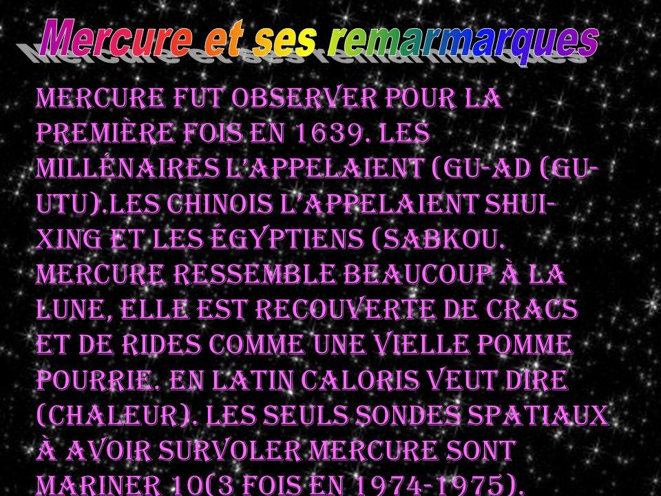 Mercure fut observer pour la première fois en 1639. Les millénaires lappelaient (gu-ad (gu- utu).Les chinois lappelaient shui- xing et les égyptiens (