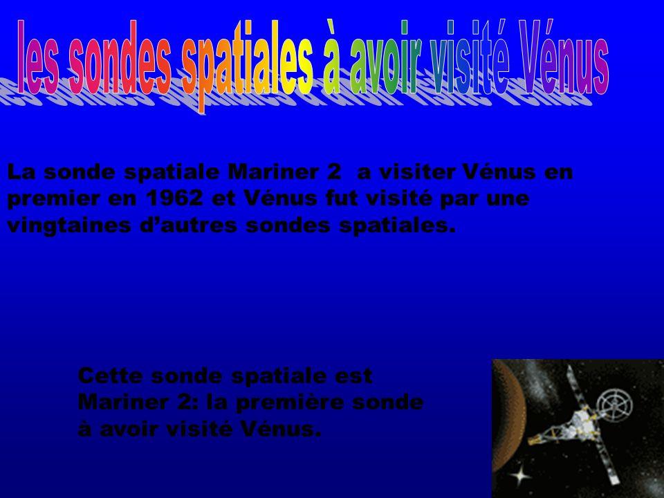 La sonde spatiale Mariner 2 a visiter Vénus en premier en 1962 et Vénus fut visité par une vingtaines dautres sondes spatiales. Cette sonde spatiale e