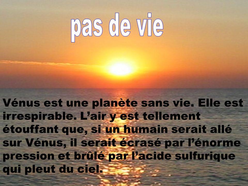 Vénus est une planète sans vie. Elle est irrespirable. Lair y est tellement étouffant que, si un humain serait allé sur Vénus, il serait écrasé par lé