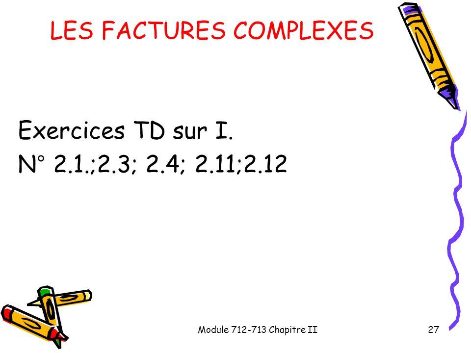 Module 712-713 Chapitre II27 LES FACTURES COMPLEXES Exercices TD sur I. N° 2.1.;2.3; 2.4; 2.11;2.12