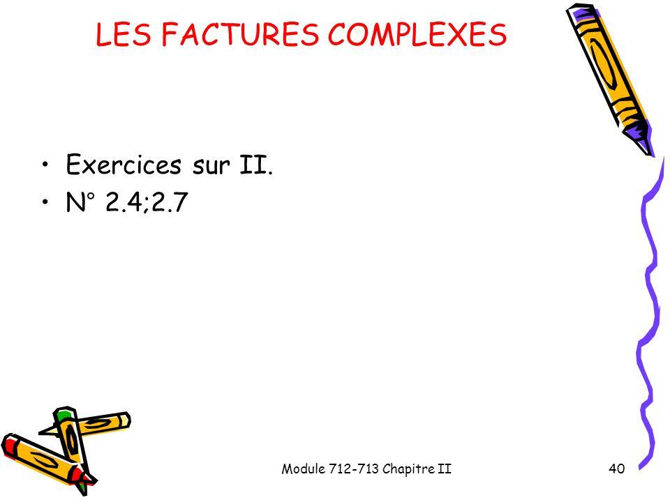 Module 712-713 Chapitre II40 LES FACTURES COMPLEXES Exercices sur II. N° 2.4;2.7