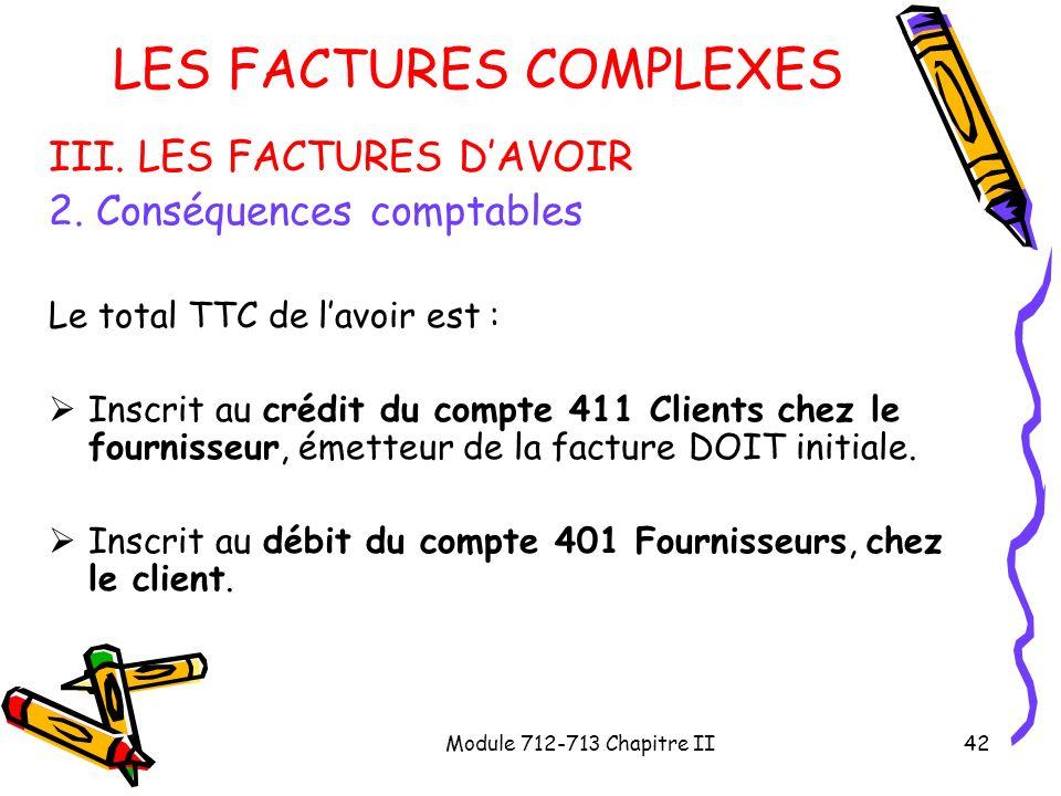 Module 712-713 Chapitre II42 LES FACTURES COMPLEXES III. LES FACTURES DAVOIR 2. Conséquences comptables Le total TTC de lavoir est : Inscrit au crédit