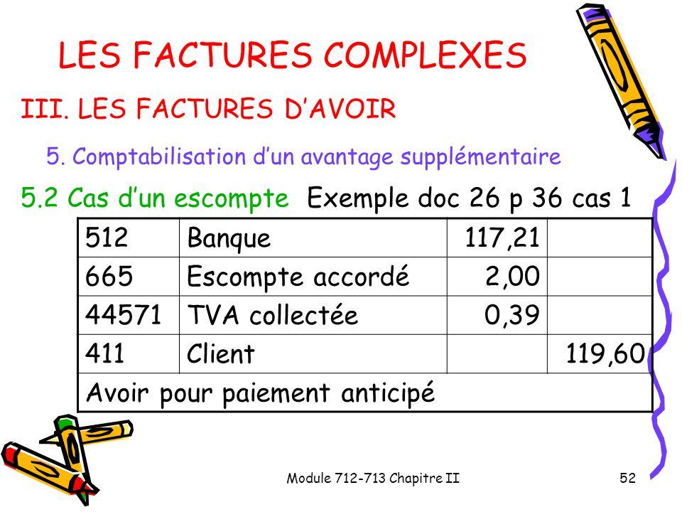 Module 712-713 Chapitre II52 LES FACTURES COMPLEXES III. LES FACTURES DAVOIR 5. Comptabilisation dun avantage supplémentaire 5.2 Cas dun escompte Exem