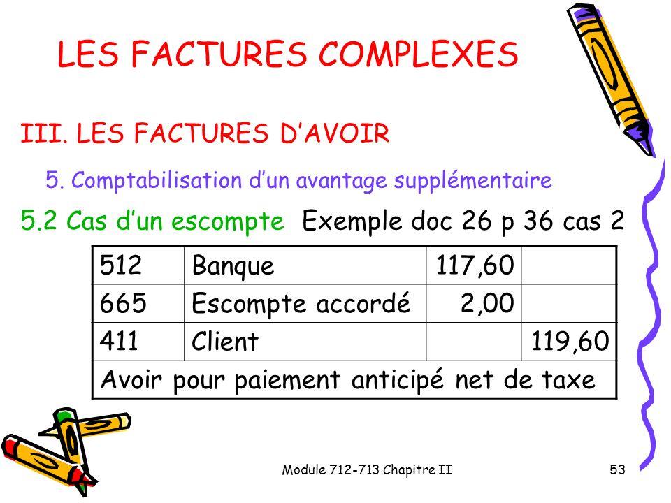 Module 712-713 Chapitre II53 LES FACTURES COMPLEXES III. LES FACTURES DAVOIR 5. Comptabilisation dun avantage supplémentaire 5.2 Cas dun escompte Exem