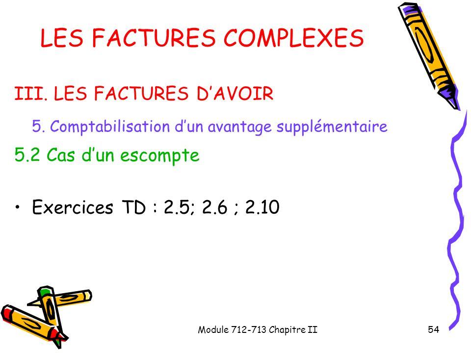 Module 712-713 Chapitre II54 LES FACTURES COMPLEXES III. LES FACTURES DAVOIR 5. Comptabilisation dun avantage supplémentaire 5.2 Cas dun escompte Exer