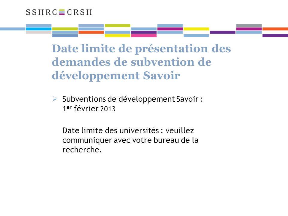 Date limite de présentation des demandes de subvention de développement Savoir Subventions de développement Savoir : 1 er février 2013 Date limite des universités : veuillez communiquer avec votre bureau de la recherche.