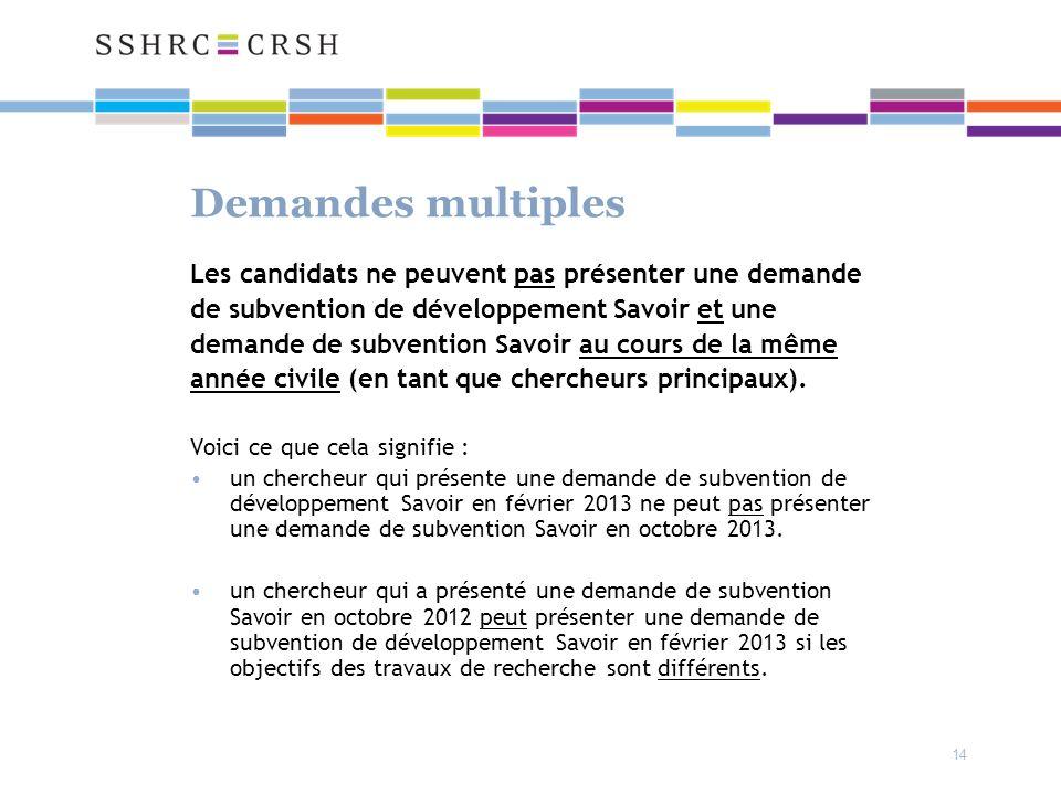 14 Demandes multiples Les candidats ne peuvent pas présenter une demande de subvention de développement Savoir et une demande de subvention Savoir au cours de la même année civile (en tant que chercheurs principaux).