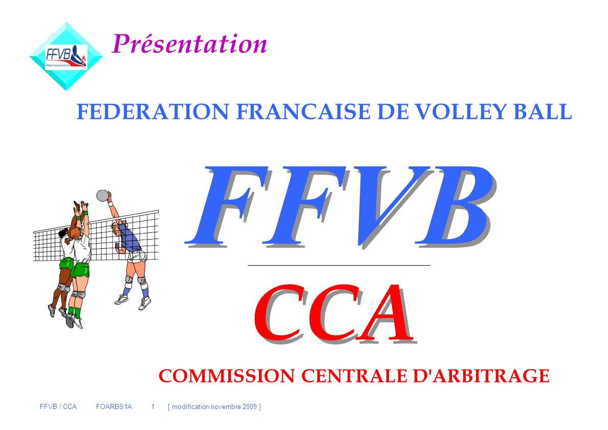 FFVB / CCA FOARBS1A 1 [ modification novembre 2009 ] FFVB FEDERATION FRANCAISE DE VOLLEY BALL CCA COMMISSION CENTRALE D'ARBITRAGE Présentation