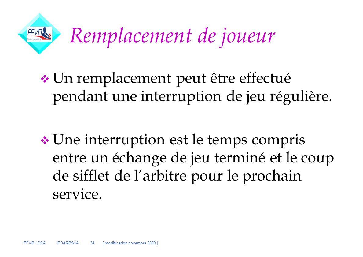 FFVB / CCA FOARBS1A 34 [ modification novembre 2009 ] Remplacement de joueur v Un remplacement peut être effectué pendant une interruption de jeu régu