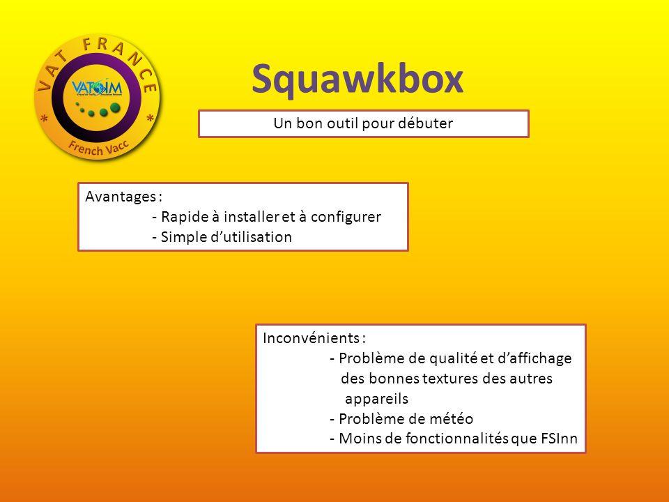 Squawkbox Avantages : - Rapide à installer et à configurer - Simple dutilisation Inconvénients : - Problème de qualité et daffichage des bonnes textures des autres appareils - Problème de météo - Moins de fonctionnalités que FSInn Un bon outil pour débuter