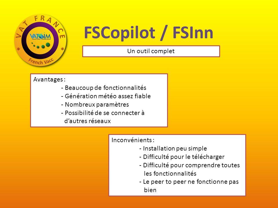 FSCopilot / FSInn Avantages : - Beaucoup de fonctionnalités - Génération météo assez fiable - Nombreux paramètres - Possibilité de se connecter à dautres réseaux Inconvénients : - Installation peu simple - Difficulté pour le télécharger - Difficulté pour comprendre toutes les fonctionnalités - Le peer to peer ne fonctionne pas bien Un outil complet