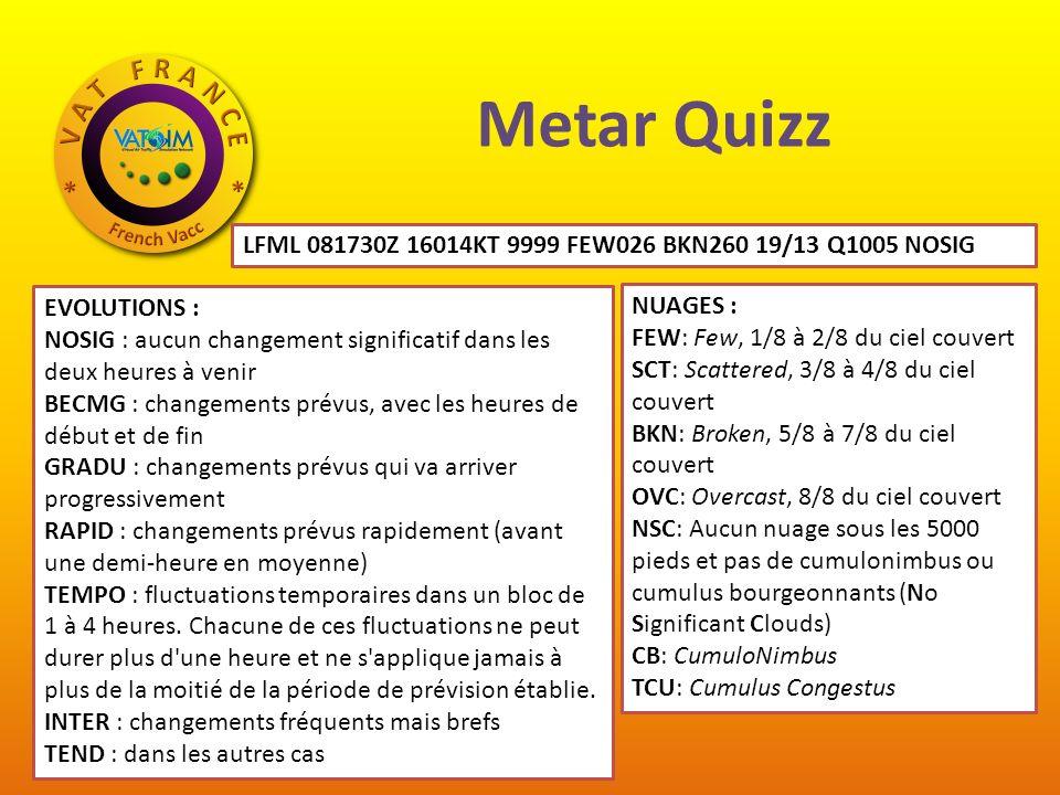 Metar Quizz LFML 081730Z 16014KT 9999 FEW026 BKN260 19/13 Q1005 NOSIG NUAGES : FEW: Few, 1/8 à 2/8 du ciel couvert SCT: Scattered, 3/8 à 4/8 du ciel couvert BKN: Broken, 5/8 à 7/8 du ciel couvert OVC: Overcast, 8/8 du ciel couvert NSC: Aucun nuage sous les 5000 pieds et pas de cumulonimbus ou cumulus bourgeonnants (No Significant Clouds) CB: CumuloNimbus TCU: Cumulus Congestus EVOLUTIONS : NOSIG : aucun changement significatif dans les deux heures à venir BECMG : changements prévus, avec les heures de début et de fin GRADU : changements prévus qui va arriver progressivement RAPID : changements prévus rapidement (avant une demi-heure en moyenne) TEMPO : fluctuations temporaires dans un bloc de 1 à 4 heures.