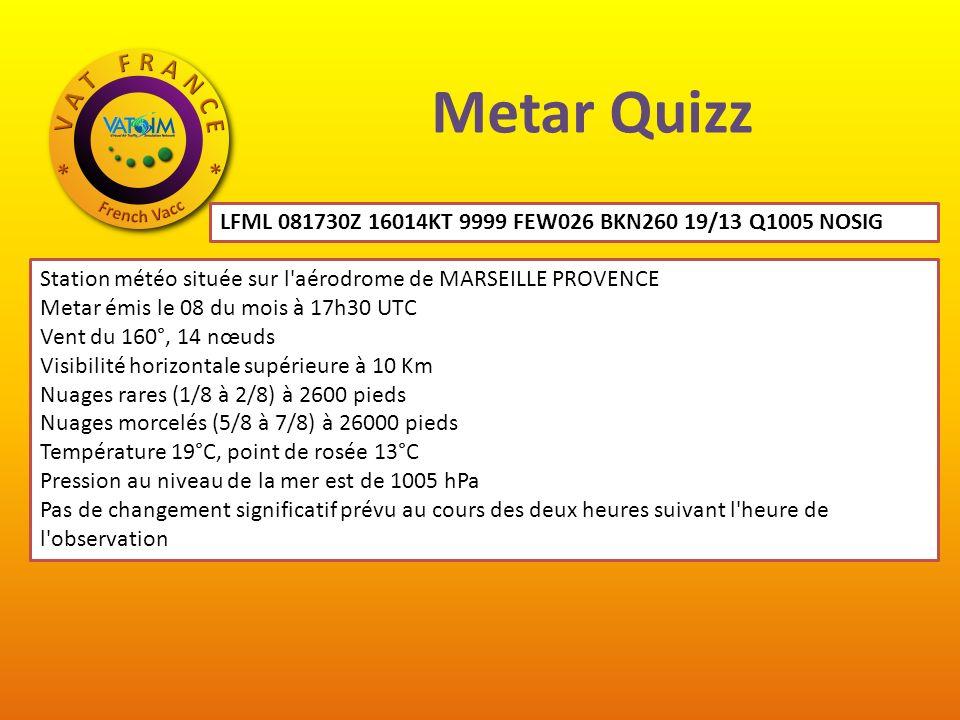 Metar Quizz LFML 081730Z 16014KT 9999 FEW026 BKN260 19/13 Q1005 NOSIG Station météo située sur l aérodrome de MARSEILLE PROVENCE Metar émis le 08 du mois à 17h30 UTC Vent du 160°, 14 nœuds Visibilité horizontale supérieure à 10 Km Nuages rares (1/8 à 2/8) à 2600 pieds Nuages morcelés (5/8 à 7/8) à 26000 pieds Température 19°C, point de rosée 13°C Pression au niveau de la mer est de 1005 hPa Pas de changement significatif prévu au cours des deux heures suivant l heure de l observation