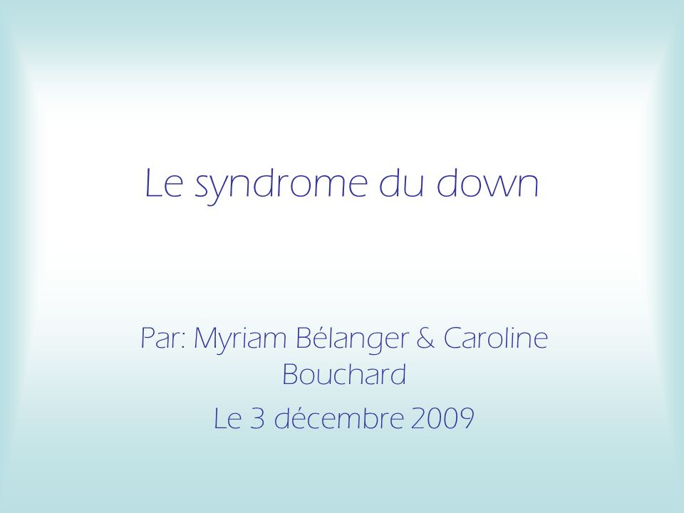 Le syndrome du down Par: Myriam Bélanger & Caroline Bouchard Le 3 décembre 2009